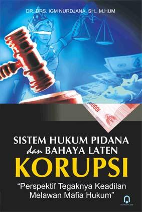 Sistem Hukum Pidana Dan Bahaya Laten Korupsi