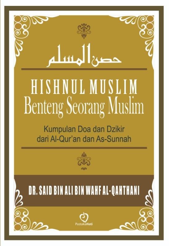 HISHNUL MUSLIM BENTENG SEORANG MUSLIM :Kumpulan Doa dan Dzikir dari Al-Qur'an dan As-Sunnah