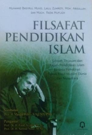 Filsafat Pendidikan Islam (Sebuah Tinjauan Dan Kajian Pendidikan Islam Beserta Pemikiran Tokoh Filsuf Muslim Dunia Dan Nusantara)